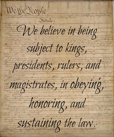 """We believe in being subject to kings, presidents, rulers, and magistrates, in obeying, honoring, and sustaining the law.""; Quote on the top of the Declaration of Independence."