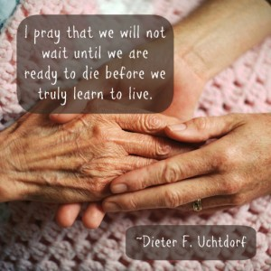 A young woman holding an elderly woman's hands. And a quote about learning to live from Dieter Uchtdorf.