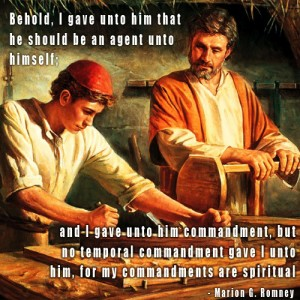 """Behold, I gave unto him that he should be an agent unto himself. And I gave unto him commandment, but no temporal commandment gave I unto him. for my commandments are spiritual."" - Marion G. Romney; A painting depicting Christ as a young man, working with his father as a carpenter."
