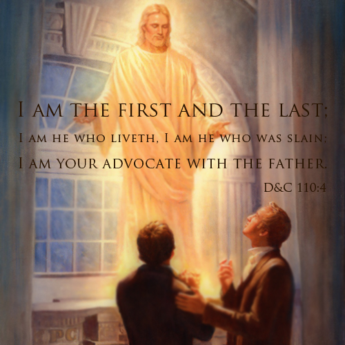 I am the first and the last; I am He who liveth, I am He who was slain; I am you advocate with the Father - D&C 110:4