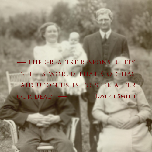 The greatest responsibility in this world that God has laid upon us is to seek after our dead - Joseph Smith
