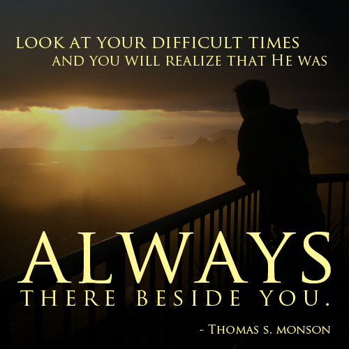Look at your difficult times and you will realize that He was always there beside you - Thomas S. Monson