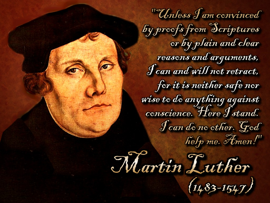 """Unless I am convinced by proofs from Scriptures or by plain and clear reasons and argumetns, I can and will not retract, for it is neither safe nor wise to do anything against conscience. Here I stand. I can do no other. God help me. Amen!"" - Martin Luther (1483 - 1547); A painting of Martin Luther."