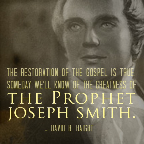 The restoration of the gospel is true. someday we'll know of the greatness of the Prophet Jospeh Smith - David B. Haight