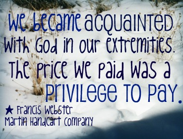 """We became acquainted with God in our extremities. The price we paid was a privilege to pay."" - Francis Webster, Martin Handcart Company; A picture of snow."