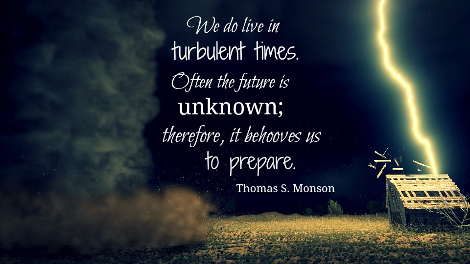 "President Monson said, ""We live in turbulent times... therefore, it behooves us to prepare."""