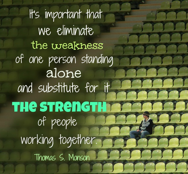President Monson— It's important that we eliminate the weakness of one standing alone and substitute for it the strength of people working together