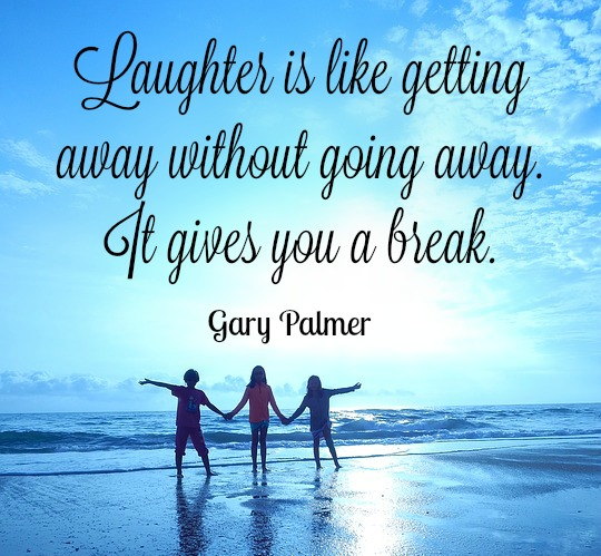 Laughter is like getting away without going away. It gives you a break. Gary Palmer