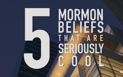 5 Seriously Cool Mormon Beliefs – Going Even Deeper