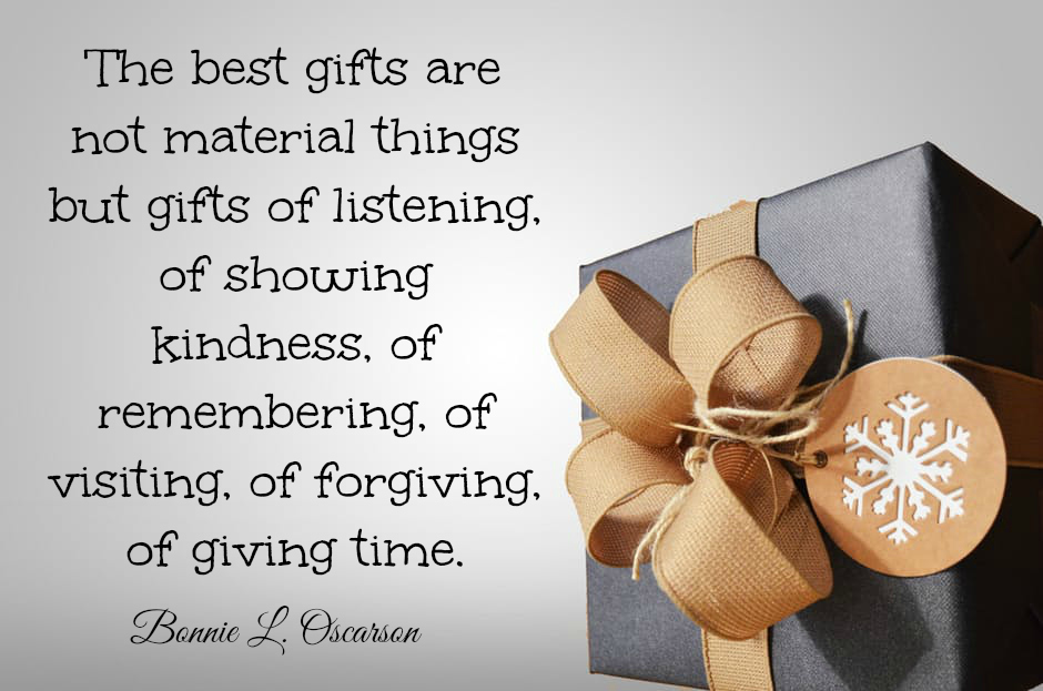 The best gifts are not material things but gifts of listening, of showing kindness, of remembering, of visiting, of forgiving, of giving time. Bonnie L. Oscarson