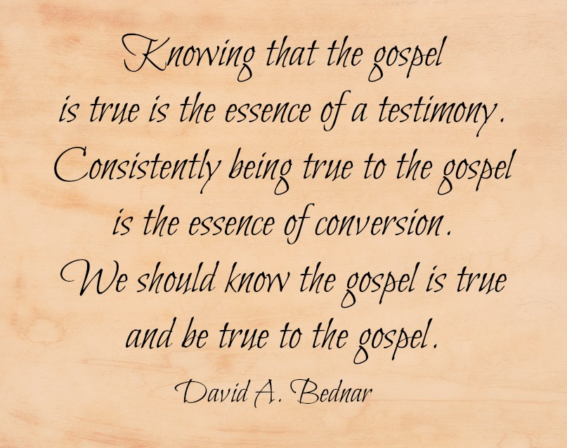 Knowing that the gospel is true is the essence of a testimony. Consistently being true to the gospel is the essence of conversion. We should know the gospel is true and be true to the gospel. David A. Bednar