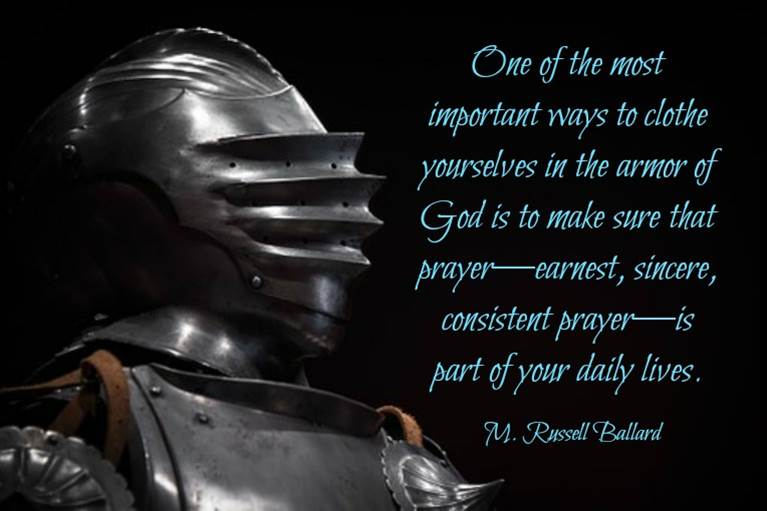 One of the most important ways to clothe yourselves in the armor of God is to make sure that prayer—earnest, sincere, consistent prayer—is part of your daily lives. M. Russell Ballard