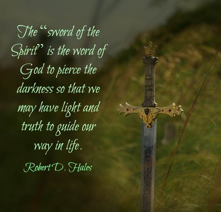 "The ""Sword of the Spirit"" is the word of God to pierce the darkness so that we may have light and truth to guide our way in life. Robert D. Hales"
