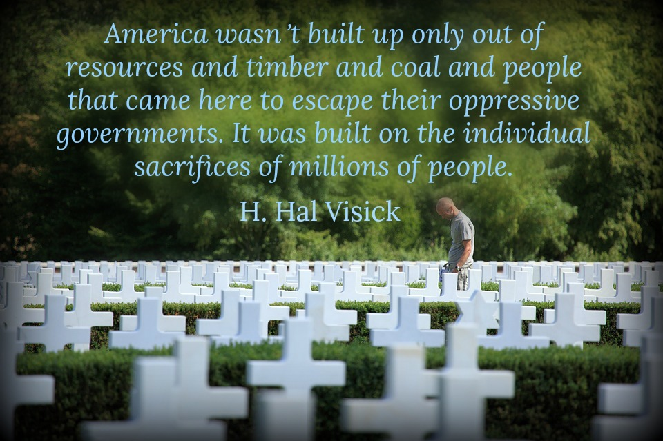 America wasn't built up only out of resources and timber and coal and people that came here to escape their oppressive governments. It was built on the individual sacrifices of millions of people.  H. Hal Visick