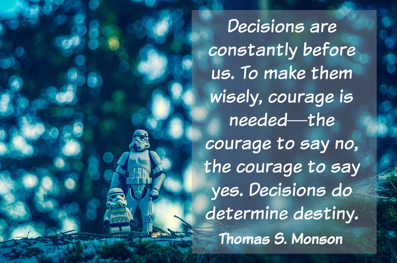 Decisions are constantly before us. To make them wisely, courage is needed-the courage to say no, the courage to say yes. Decisions do determine our destiny. Thomas S. Monson