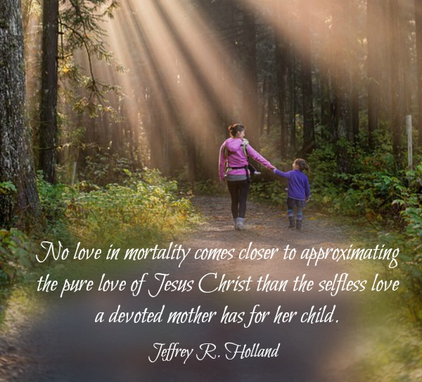 No love in mortality comes closer to approximating the pure love of Jesus Christ than the selfless love a devoted mother has for her child. Jeffrey R. Holland