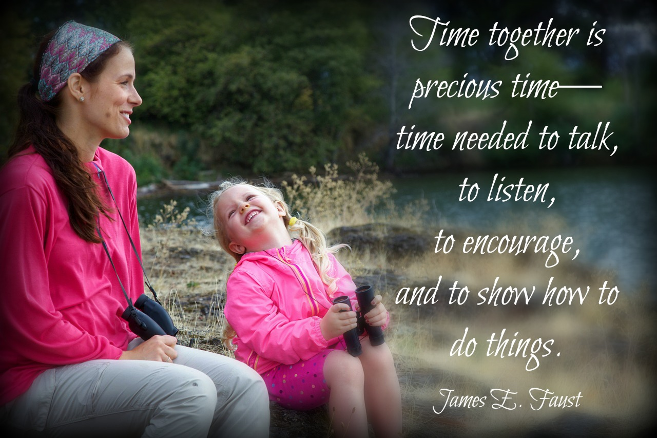 Time together is precious-time needed to talk, to listen, to encourage, and to show how to do things. James E. Faust