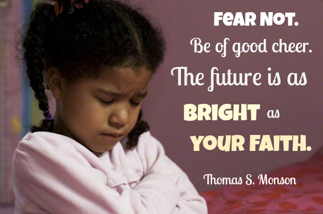 Fear not. Be of good cheer. The future is as bright as your faith. Thomas S. Monson