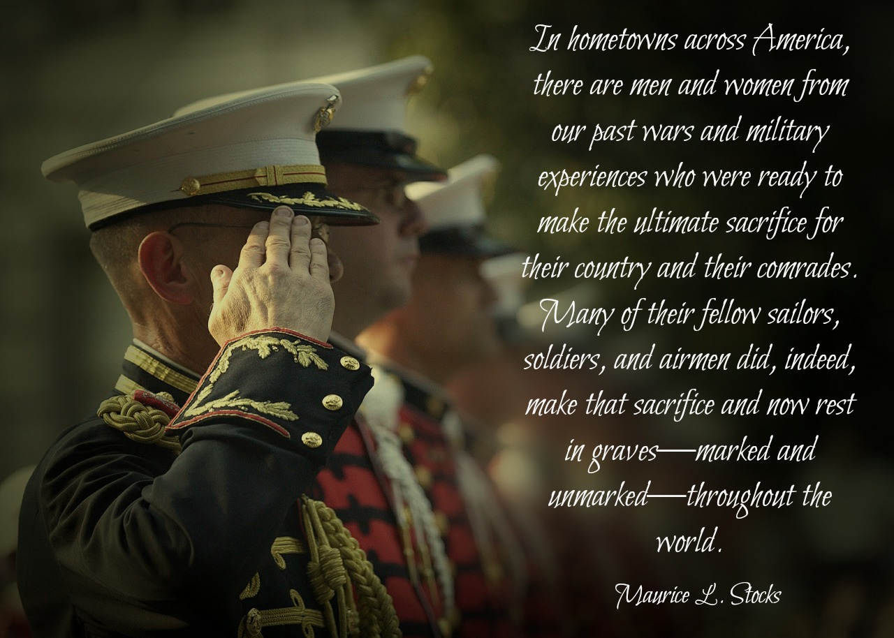 In hometowns across America, there are men and women from our past wars and military experiences who were ready to make the ultimate sacrifice for their country and their comrades. Many of their fellow sailors, soldiers, and airmen did, indeed, make that sacrifice and now rest in graves—marked and unmarked—throughout the world. Maurice L. Stocks