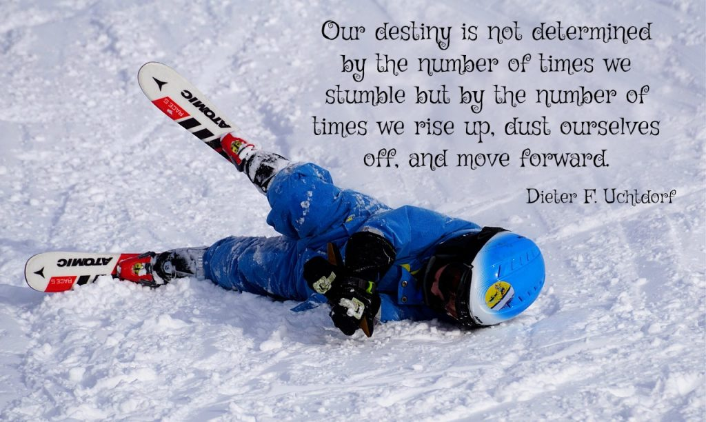 Our destiny is not determined by the number of times we stumble but by the number of times we rise up, dust ourselves off, and move forward. Dieter F. Uchtdorf