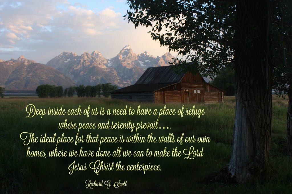 Deep inside each of us is a need to have a place of refuge where peace and serenity prevail…. The ideal place for that peace is within the walls of our own homes, where we have done all we can to make the Lord Jesus Christ the centerpiece. Richard G. Scott