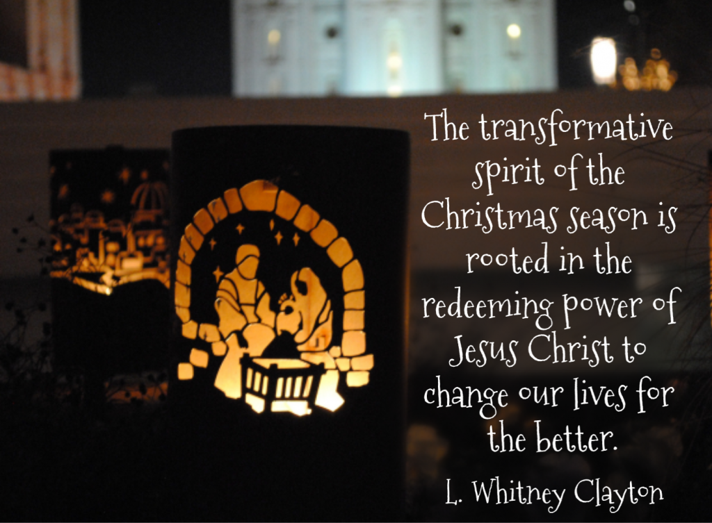 The transformative spirit of the Christmas season is rooted in the redeeming power of Jesus Christ to change our lives for the better. L. Whitney Clayton