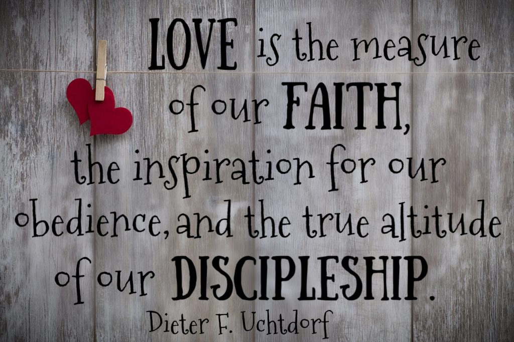 Love is the measure of our faith, the inspiration for our obedience, and the true altitude of our discipleship. Dieter F. Uchtdorf