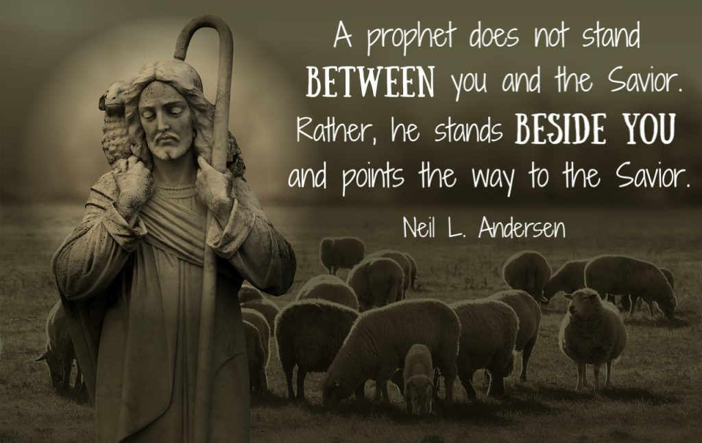 Neil L. Andersen, A prophet does not stand between you and the Savior. Rather, he stands beside you and points the way to the Savior.