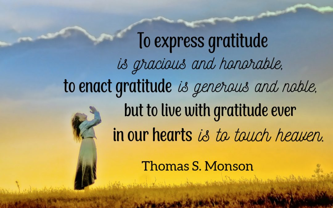 To express gratitude is gracious and honorable, to enact gratitude is generous and noble, but to live with gratitude ever in our hearts is to touch heaven. Thomas S. Monson
